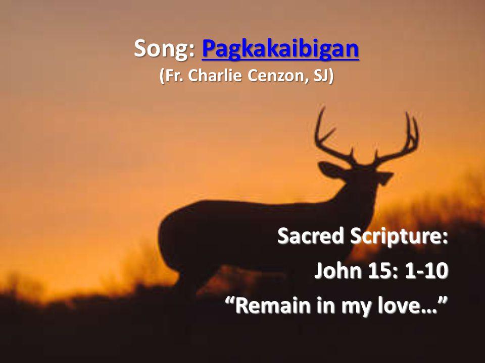 """Song: Pagkakaibigan (Fr. Charlie Cenzon, SJ) Pagkakaibigan Sacred Scripture: John 15: 1-10 """"Remain in my love…"""""""