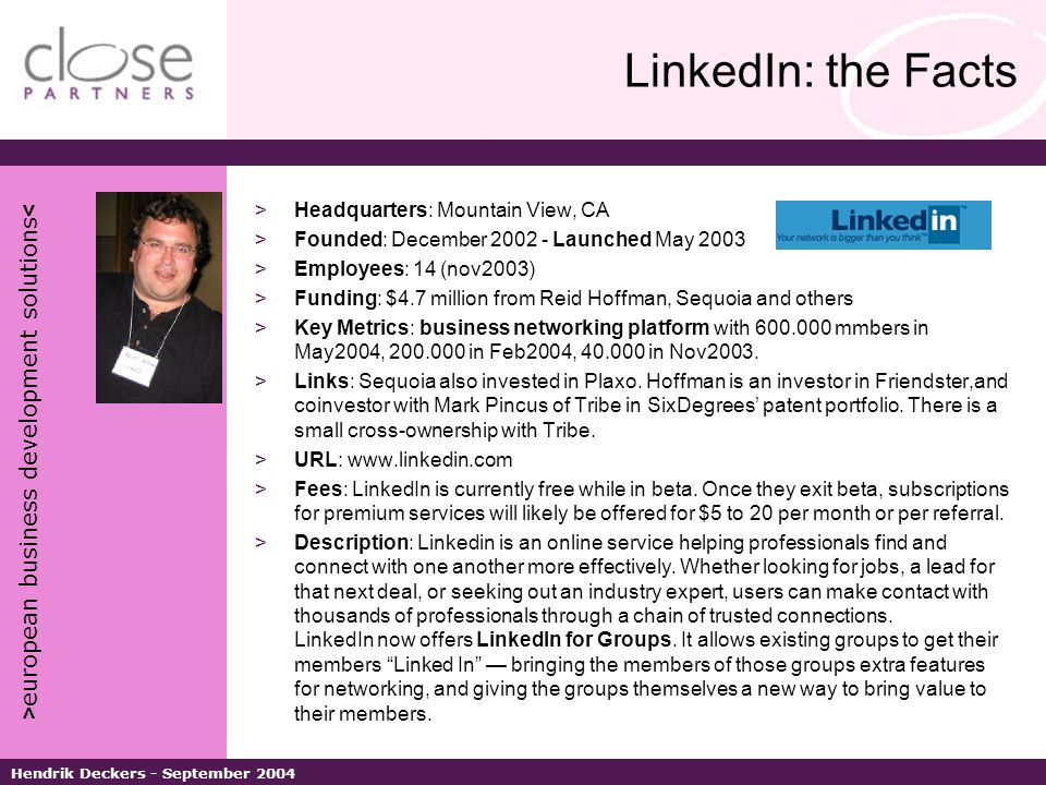 > european business development solutions < Hendrik Deckers - September 2004 LinkedIn: the Facts >Headquarters: Mountain View, CA >Founded: December 2002 - Launched May 2003 >Employees: 14 (nov2003) >Funding: $4.7 million from Reid Hoffman, Sequoia and others >Key Metrics: business networking platform with 600.000 mmbers in May2004, 200.000 in Feb2004, 40.000 in Nov2003.