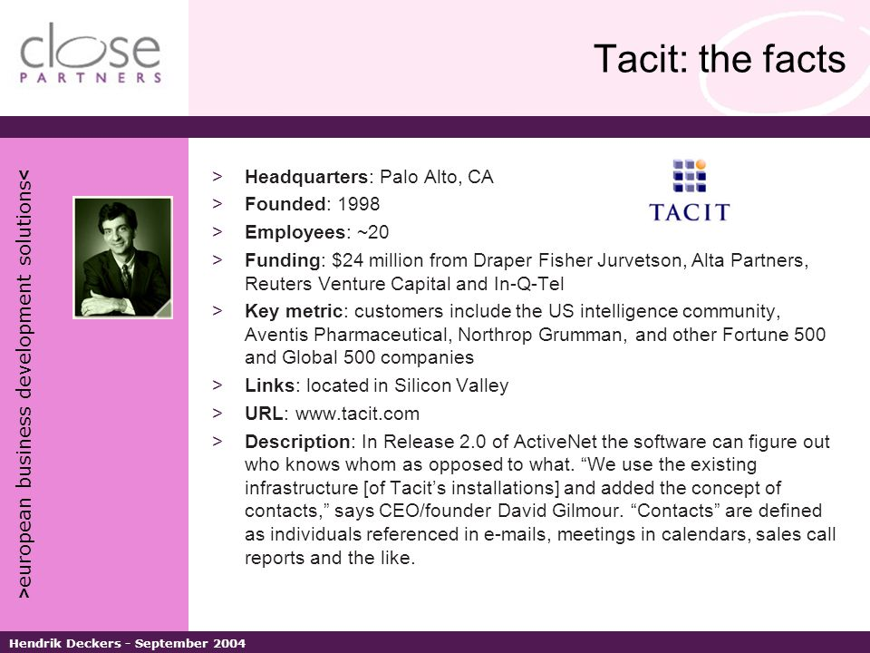 > european business development solutions < Hendrik Deckers - September 2004 Tacit: the facts >Headquarters: Palo Alto, CA >Founded: 1998 >Employees: ~20 >Funding: $24 million from Draper Fisher Jurvetson, Alta Partners, Reuters Venture Capital and In-Q-Tel >Key metric: customers include the US intelligence community, Aventis Pharmaceutical, Northrop Grumman, and other Fortune 500 and Global 500 companies >Links: located in Silicon Valley >URL: www.tacit.com >Description: In Release 2.0 of ActiveNet the software can figure out who knows whom as opposed to what.