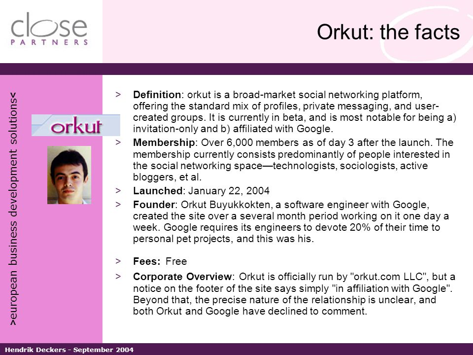 > european business development solutions < Hendrik Deckers - September 2004 Orkut: the facts >Definition: orkut is a broad-market social networking platform, offering the standard mix of profiles, private messaging, and user- created groups.