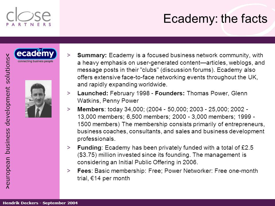 > european business development solutions < Hendrik Deckers - September 2004 Ecademy: the facts >Summary: Ecademy is a focused business network community, with a heavy emphasis on user-generated content—articles, weblogs, and message posts in their clubs (discussion forums).