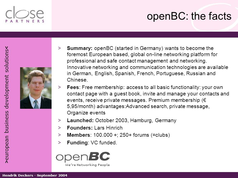 > european business development solutions < Hendrik Deckers - September 2004 openBC: the facts >Summary: openBC (started in Germany) wants to become the foremost European based, global on-line networking platform for professional and safe contact management and networking.