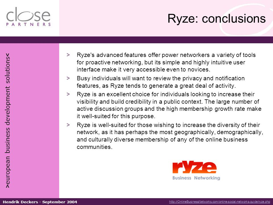 > european business development solutions < Hendrik Deckers - September 2004 Ryze: conclusions >Ryze s advanced features offer power networkers a variety of tools for proactive networking, but its simple and highly intuitive user interface make it very accessible even to novices.