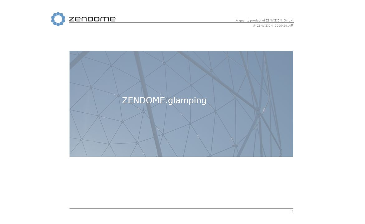 1 A quality product of ZENVISION GmbH © ZENVISION 2006-2014ff ZENDOME.glamping