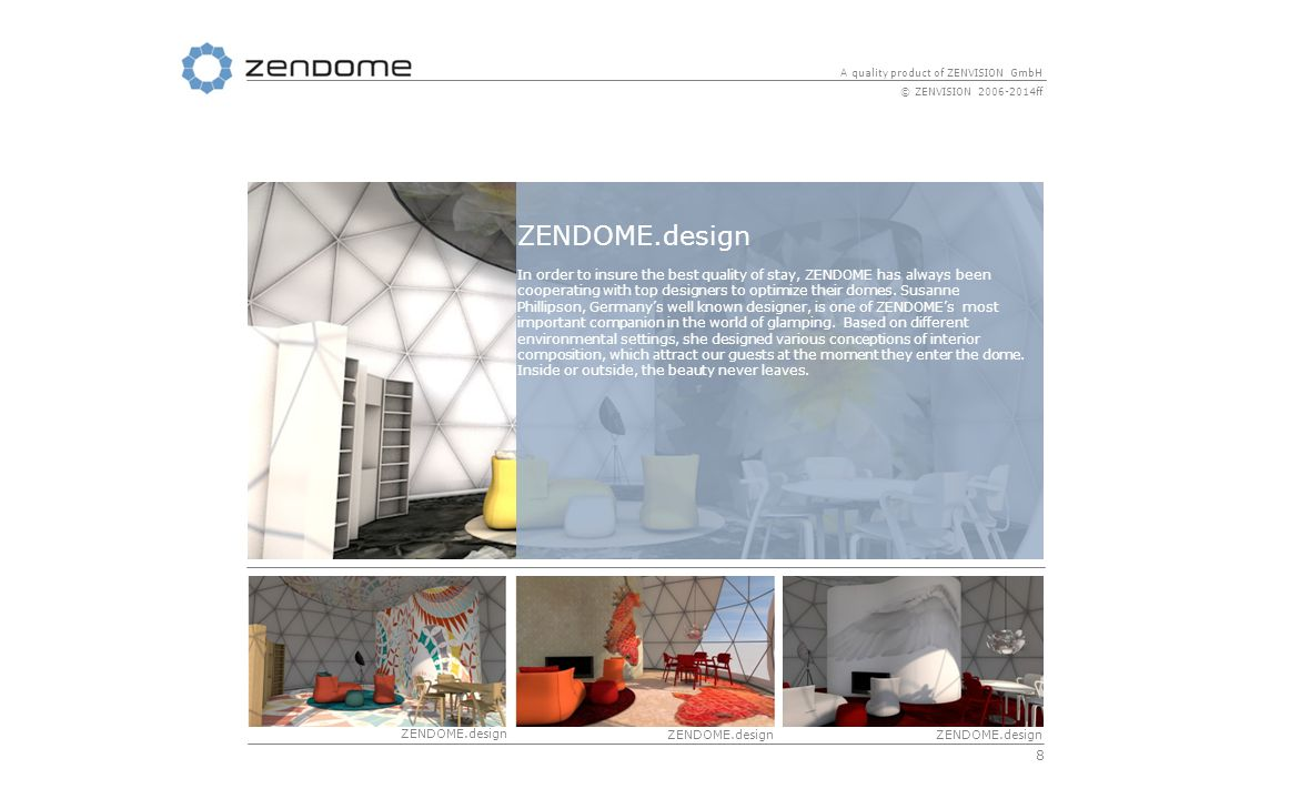 8 A quality product of ZENVISION GmbH © ZENVISION 2006-2014ff ZENDOME.design In order to insure the best quality of stay, ZENDOME has always been cooperating with top designers to optimize their domes.