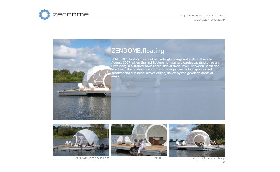 9 A quality product of ZENVISION GmbH © ZENVISION 2006-2014ff ZENDOME.floating ZENDOME's first experiment of exotic glamping can be dated back to August 2007, when the first floating hemisphere celebrated its premiere in Havelberg, a historical town at the side of river Havel.
