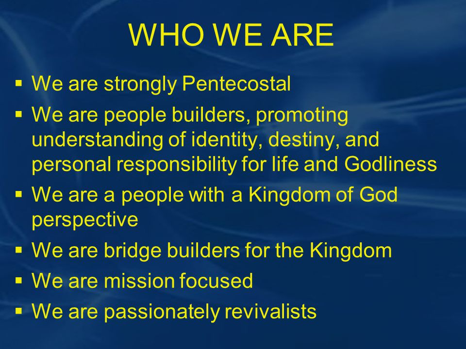 WHO WE ARE  We are strongly Pentecostal  We are people builders, promoting understanding of identity, destiny, and personal responsibility for life