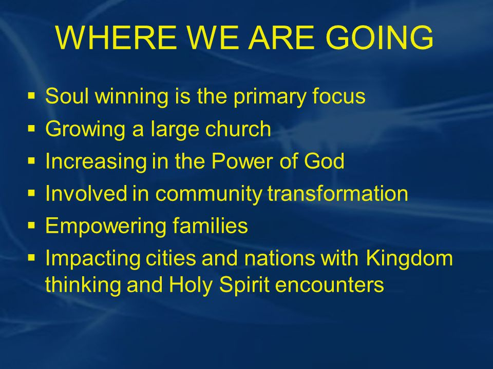 WHERE WE ARE GOING  Soul winning is the primary focus  Growing a large church  Increasing in the Power of God  Involved in community transformation  Empowering families  Impacting cities and nations with Kingdom thinking and Holy Spirit encounters