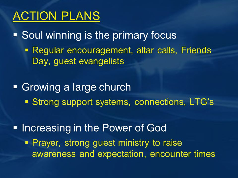 ACTION PLANS  Soul winning is the primary focus  Regular encouragement, altar calls, Friends Day, guest evangelists  Growing a large church  Strong support systems, connections, LTG's  Increasing in the Power of God  Prayer, strong guest ministry to raise awareness and expectation, encounter times