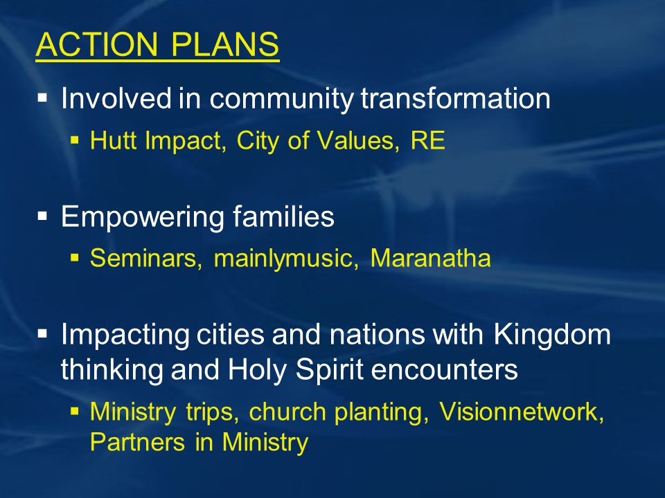 ACTION PLANS  Involved in community transformation  Hutt Impact, City of Values, RE  Empowering families  Seminars, mainlymusic, Maranatha  Impacting cities and nations with Kingdom thinking and Holy Spirit encounters  Ministry trips, church planting, Visionnetwork, Partners in Ministry