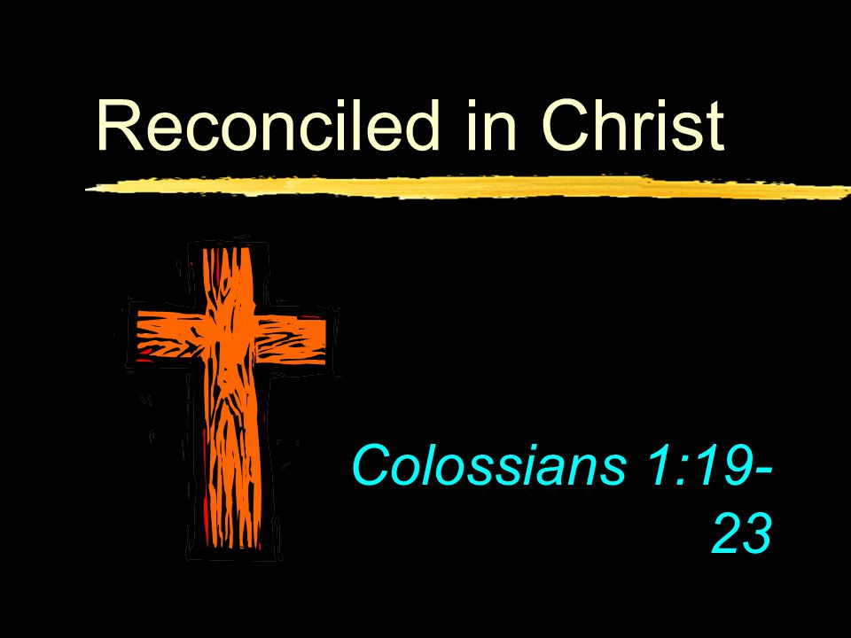 Reconciled in Christ Colossians 1:19- 23