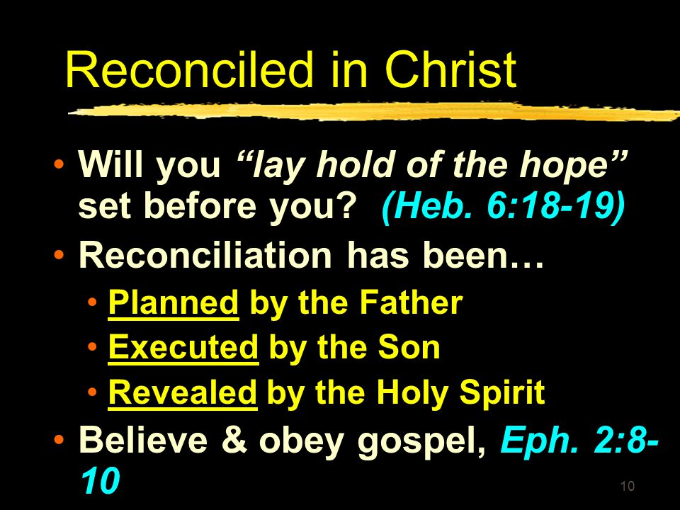 """10 Reconciled in Christ Will you """"lay hold of the hope"""" set before you? (Heb. 6:18-19) Reconciliation has been… Planned by the Father Executed by the"""