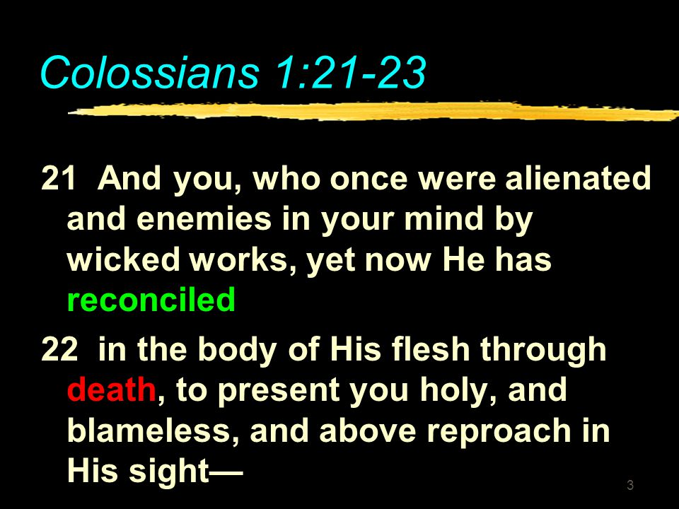 3 Colossians 1:21-23 21 And you, who once were alienated and enemies in your mind by wicked works, yet now He has reconciled 22 in the body of His fle