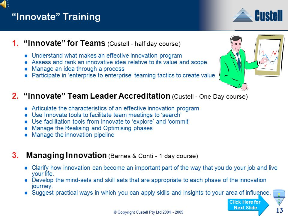 © Copyright Custell Pty Ltd 2004 - 2009 12 Innovation Program - Summary Innovate for Outcomes System based teaming tool for facilitators Focuses the team on a specific Opportunity or challenge Creatively generates ideas that achieve required outcomes Uses fishbone method incorporates a team voting tool to prioritise ideas Innovate Searching Tools Root cause solution System based teaming tool for facilitators Focuses the team on analysing and solving the root cause of a problem Creatively generates ideas that will correct the root cause Uses fishbone method incorporates a team voting tool to prioritise solutions Click Here for Next Slide