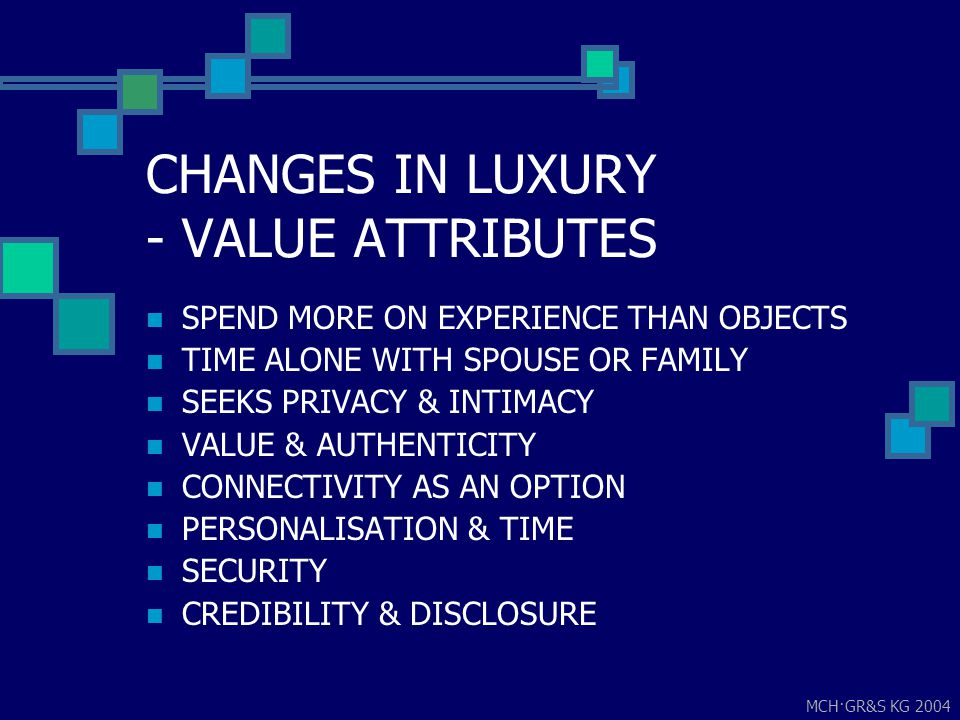 MCH·GR&S KG 2004 CHANGES IN LUXURY - VALUE ATTRIBUTES SPEND MORE ON EXPERIENCE THAN OBJECTS TIME ALONE WITH SPOUSE OR FAMILY SEEKS PRIVACY & INTIMACY