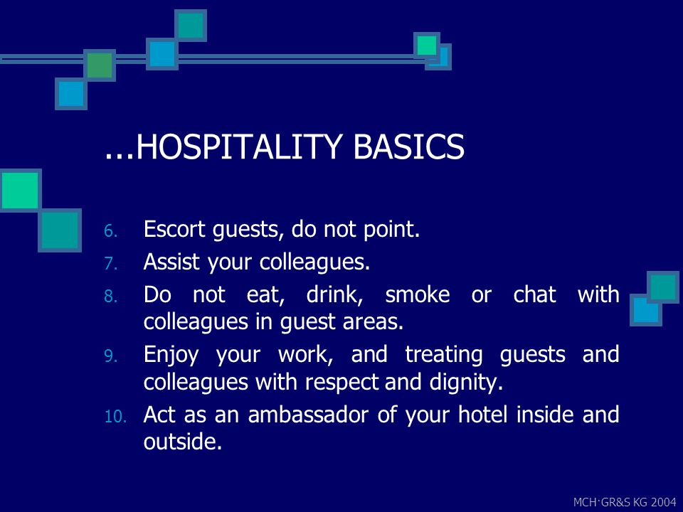 MCH·GR&S KG 2004...HOSPITALITY BASICS 6. Escort guests, do not point. 7. Assist your colleagues. 8. Do not eat, drink, smoke or chat with colleagues i