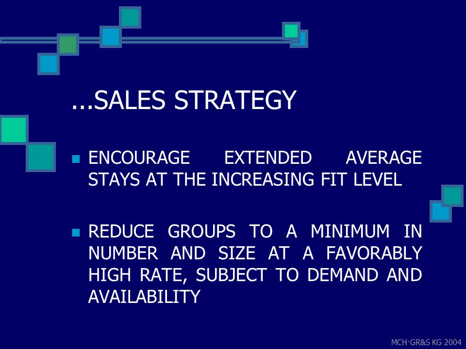 MCH·GR&S KG 2004...SALES STRATEGY ENCOURAGE EXTENDED AVERAGE STAYS AT THE INCREASING FIT LEVEL REDUCE GROUPS TO A MINIMUM IN NUMBER AND SIZE AT A FAVO
