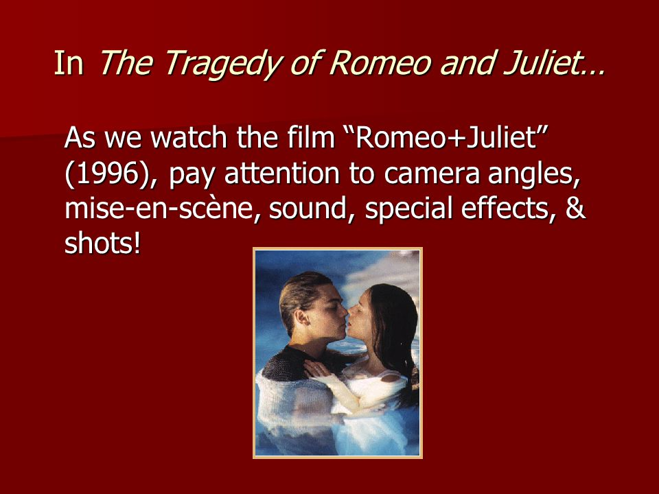 In The Tragedy of Romeo and Juliet… As we watch the film Romeo+Juliet (1996), pay attention to camera angles, mise-en-scè, sound, special effects, & shots.