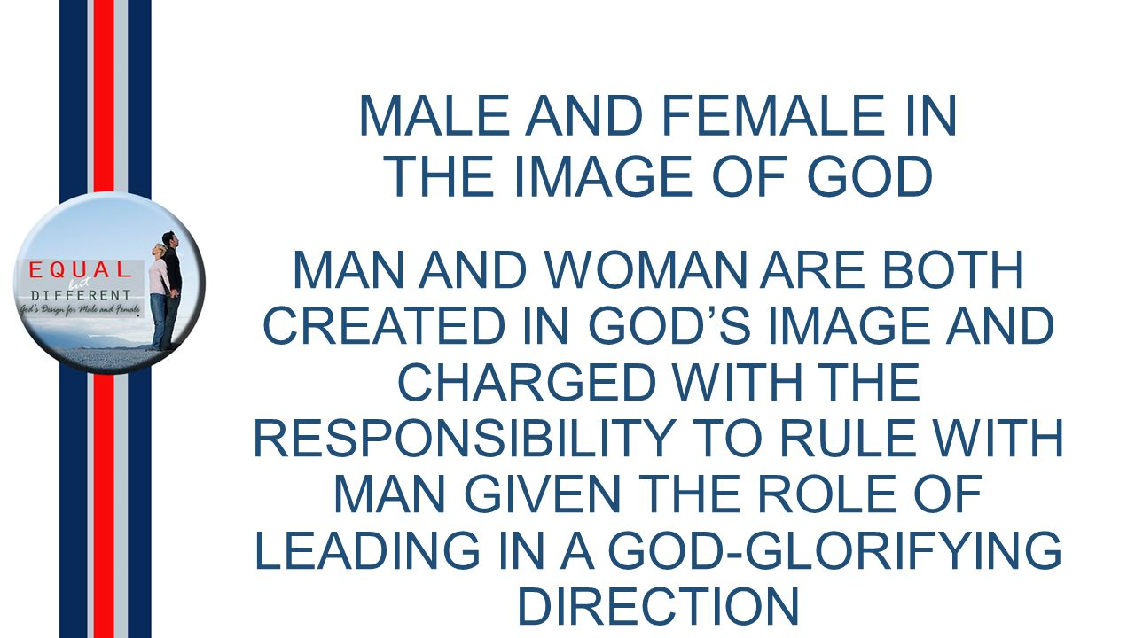 MALE AND FEMALE IN THE IMAGE OF GOD MAN AND WOMAN ARE BOTH CREATED IN GOD'S IMAGE AND CHARGED WITH THE RESPONSIBILITY TO RULE WITH MAN GIVEN THE ROLE OF LEADING IN A GOD-GLORIFYING DIRECTION