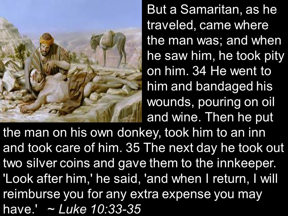 But a Samaritan, as he traveled, came where the man was; and when he saw him, he took pity on him.