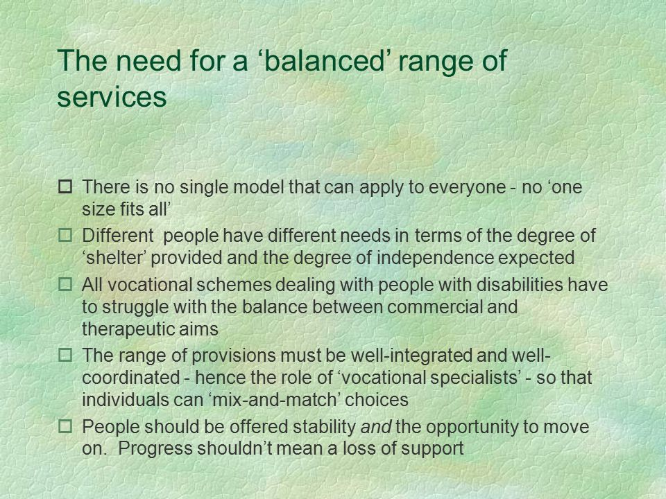 The need for a 'balanced' range of services oThere is no single model that can apply to everyone - no 'one size fits all' oDifferent people have different needs in terms of the degree of 'shelter' provided and the degree of independence expected oAll vocational schemes dealing with people with disabilities have to struggle with the balance between commercial and therapeutic aims oThe range of provisions must be well-integrated and well- coordinated - hence the role of 'vocational specialists' - so that individuals can 'mix-and-match' choices oPeople should be offered stability and the opportunity to move on.