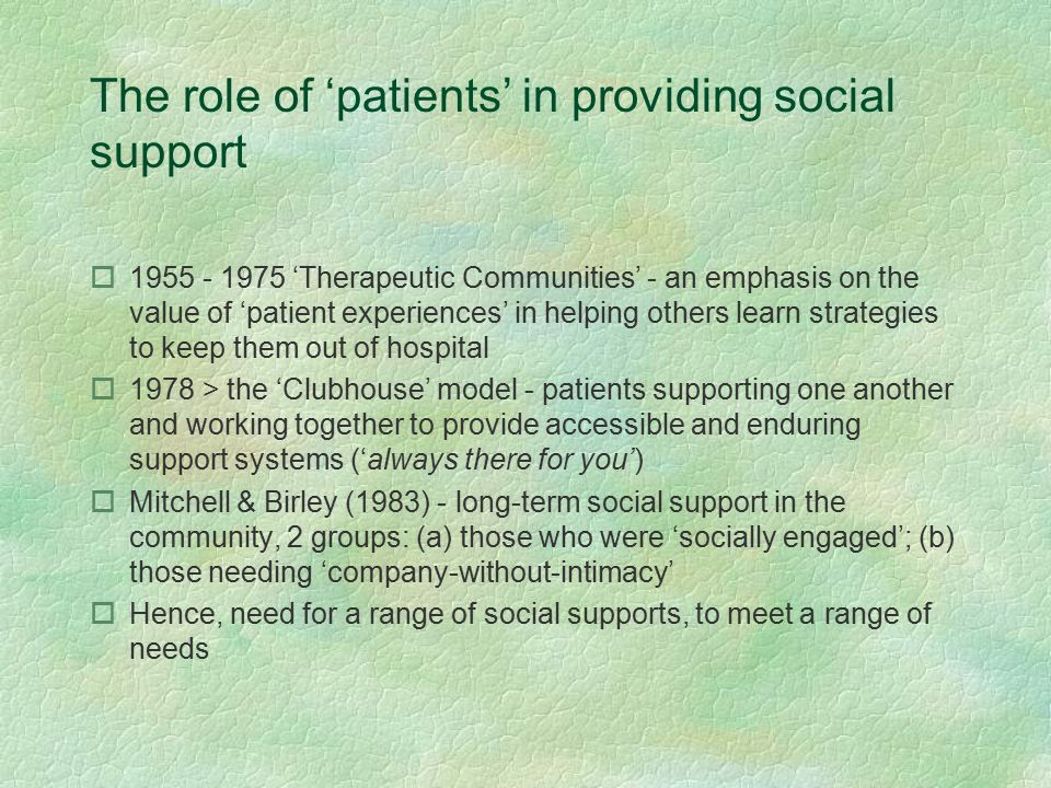 The role of 'patients' in providing social support o1955 - 1975 'Therapeutic Communities' - an emphasis on the value of 'patient experiences' in helping others learn strategies to keep them out of hospital o1978 > the 'Clubhouse' model - patients supporting one another and working together to provide accessible and enduring support systems ('always there for you') oMitchell & Birley (1983) - long-term social support in the community, 2 groups: (a) those who were 'socially engaged'; (b) those needing 'company-without-intimacy' oHence, need for a range of social supports, to meet a range of needs