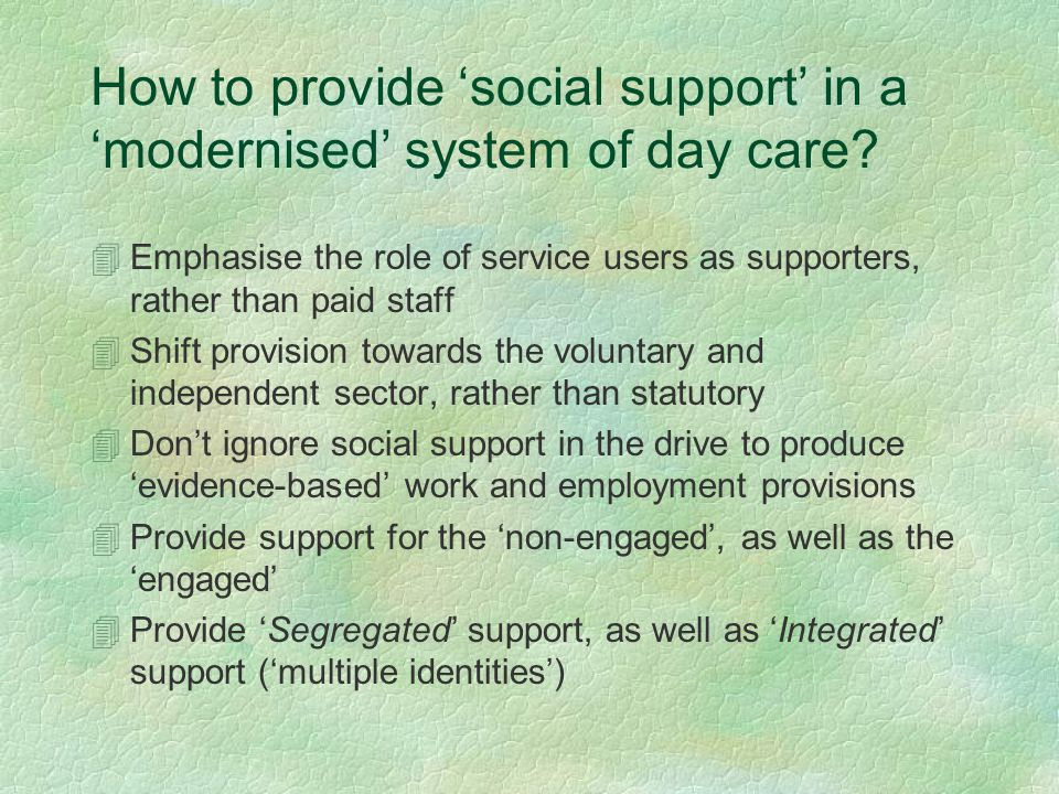 How to provide 'social support' in a 'modernised' system of day care? 4Emphasise the role of service users as supporters, rather than paid staff 4Shif
