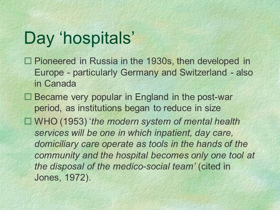 Day 'hospitals' oPioneered in Russia in the 1930s, then developed in Europe - particularly Germany and Switzerland - also in Canada oBecame very popul