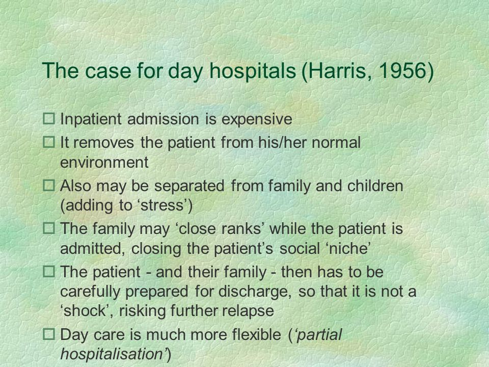The case for day hospitals (Harris, 1956) oInpatient admission is expensive oIt removes the patient from his/her normal environment oAlso may be separ