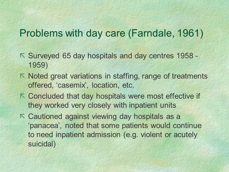 Problems with day care (Farndale, 1961) ãSurveyed 65 day hospitals and day centres 1958 - 1959) ãNoted great variations in staffing, range of treatmen