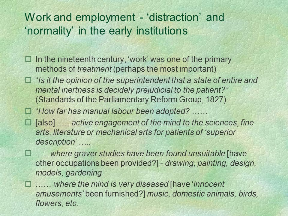 Work and employment - 'distraction' and 'normality' in the early institutions oIn the nineteenth century, 'work' was one of the primary methods of treatment (perhaps the most important) o Is it the opinion of the superintendent that a state of entire and mental inertness is decidely prejudicial to the patient? (Standards of the Parliamentary Reform Group, 1827) o How far has manual labour been adopted.