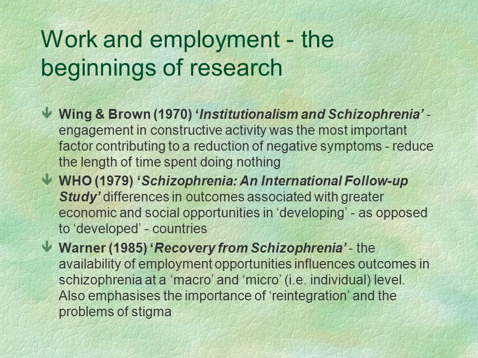 Work and employment - the beginnings of research êWing & Brown (1970) 'Institutionalism and Schizophrenia' - engagement in constructive activity was the most important factor contributing to a reduction of negative symptoms - reduce the length of time spent doing nothing êWHO (1979) 'Schizophrenia: An International Follow-up Study' differences in outcomes associated with greater economic and social opportunities in 'developing' - as opposed to 'developed' - countries êWarner (1985) 'Recovery from Schizophrenia' - the availability of employment opportunities influences outcomes in schizophrenia at a 'macro' and 'micro' (i.e.