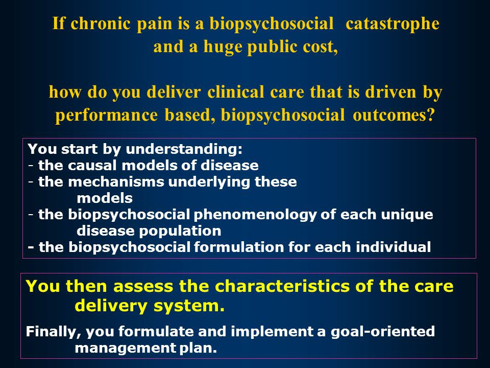 If chronic pain is a biopsychosocial catastrophe and a huge public cost, how do you deliver clinical care that is driven by performance based, biopsyc