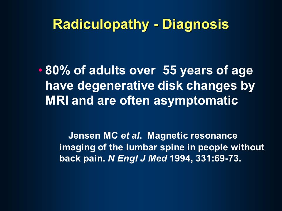 Radiculopathy - Diagnosis 80% of adults over 55 years of age have degenerative disk changes by MRI and are often asymptomatic Jensen MC et al. Magneti