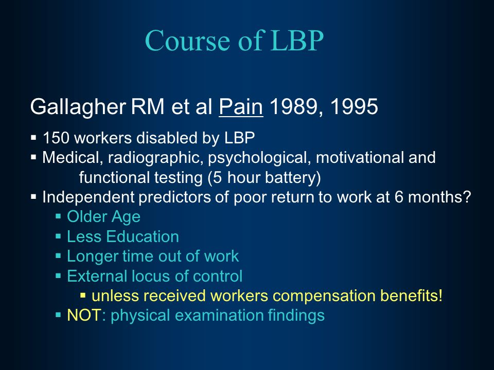 Course of LBP Gallagher RM et al Pain 1989, 1995  150 workers disabled by LBP  Medical, radiographic, psychological, motivational and functional tes