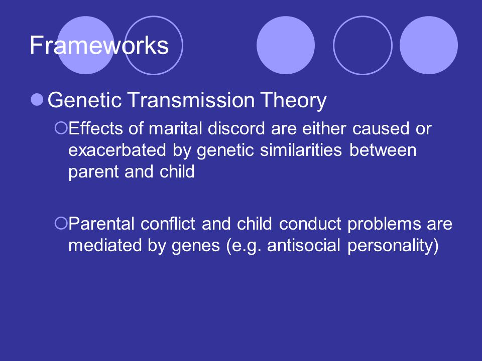 Frameworks Genetic Transmission Theory  Effects of marital discord are either caused or exacerbated by genetic similarities between parent and child  Parental conflict and child conduct problems are mediated by genes (e.g.