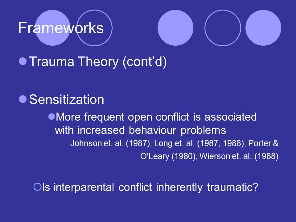 Frameworks Trauma Theory (cont'd) Sensitization More frequent open conflict is associated with increased behaviour problems Johnson et.