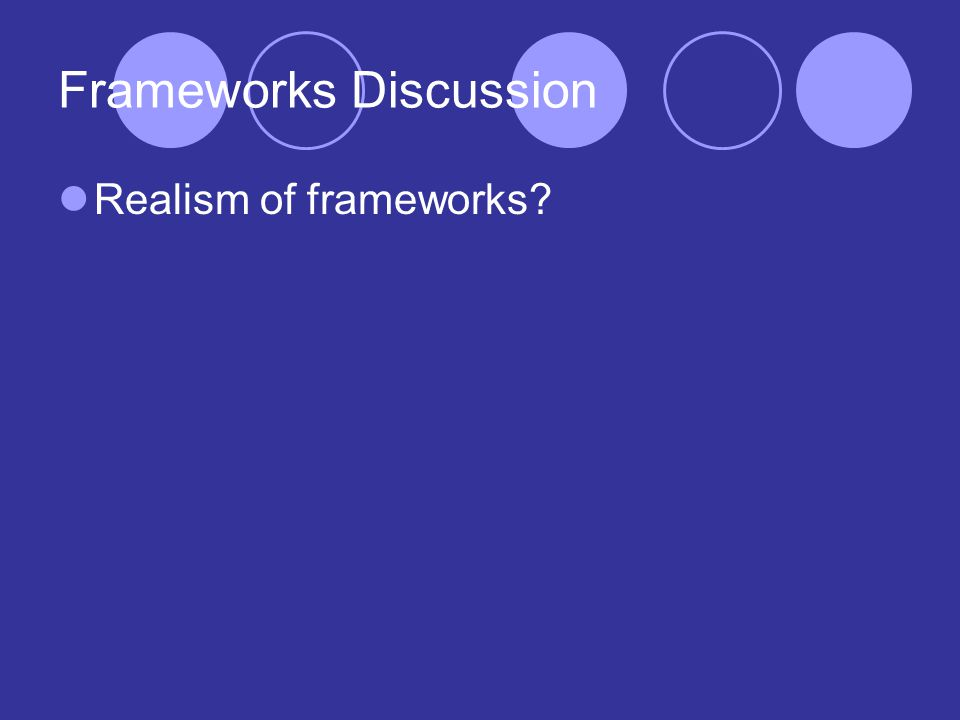 Frameworks Discussion Realism of frameworks