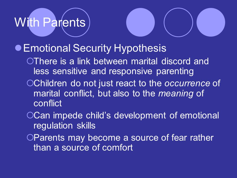 With Parents Emotional Security Hypothesis  There is a link between marital discord and less sensitive and responsive parenting  Children do not just react to the occurrence of marital conflict, but also to the meaning of conflict  Can impede child's development of emotional regulation skills  Parents may become a source of fear rather than a source of comfort