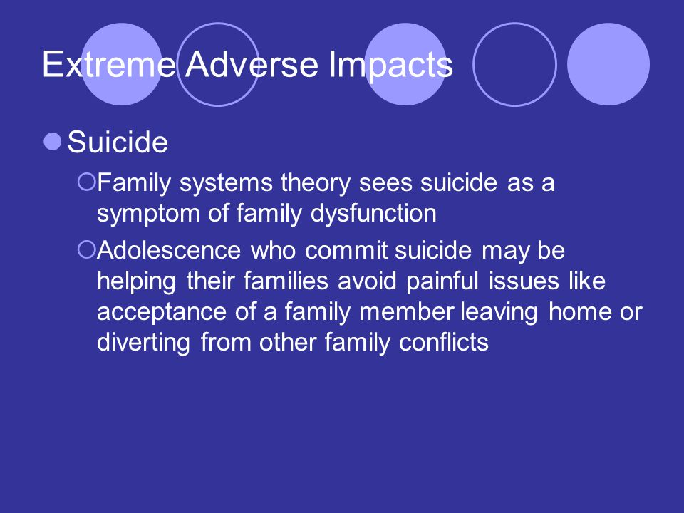 Extreme Adverse Impacts Suicide  Family systems theory sees suicide as a symptom of family dysfunction  Adolescence who commit suicide may be helping their families avoid painful issues like acceptance of a family member leaving home or diverting from other family conflicts