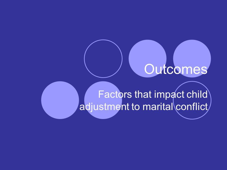 Outcomes Factors that impact child adjustment to marital conflict