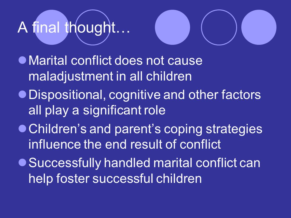 A final thought… Marital conflict does not cause maladjustment in all children Dispositional, cognitive and other factors all play a significant role Children's and parent's coping strategies influence the end result of conflict Successfully handled marital conflict can help foster successful children