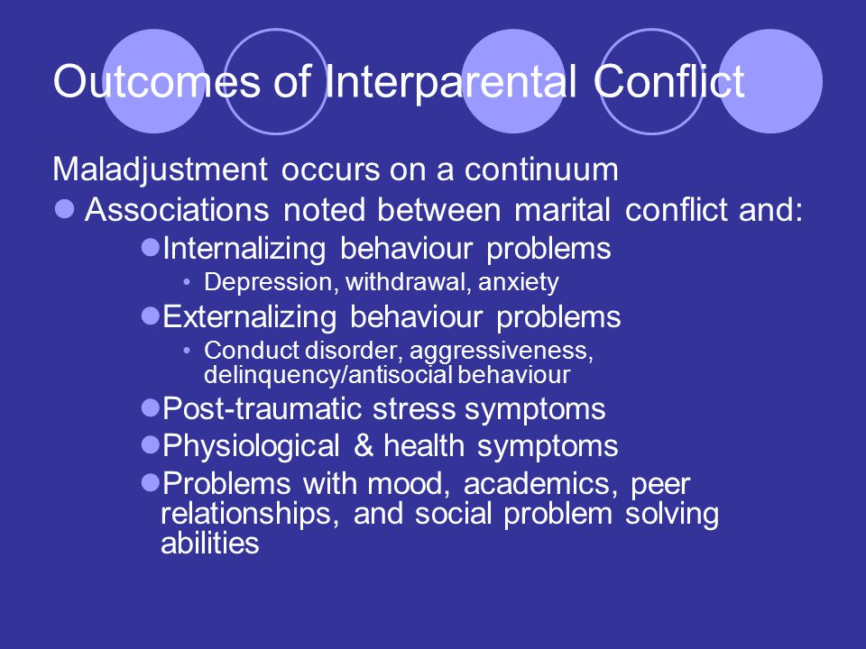 Outcomes of Interparental Conflict Maladjustment occurs on a continuum Associations noted between marital conflict and: Internalizing behaviour problems Depression, withdrawal, anxiety Externalizing behaviour problems Conduct disorder, aggressiveness, delinquency/antisocial behaviour Post-traumatic stress symptoms Physiological & health symptoms Problems with mood, academics, peer relationships, and social problem solving abilities