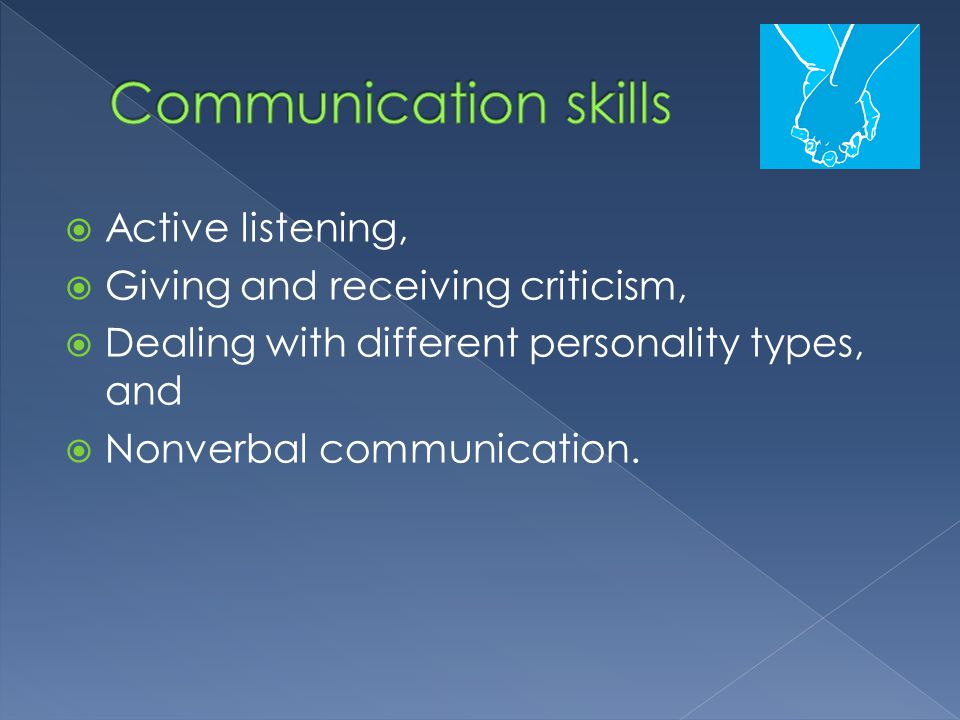  Active listening,  Giving and receiving criticism,  Dealing with different personality types, and  Nonverbal communication.