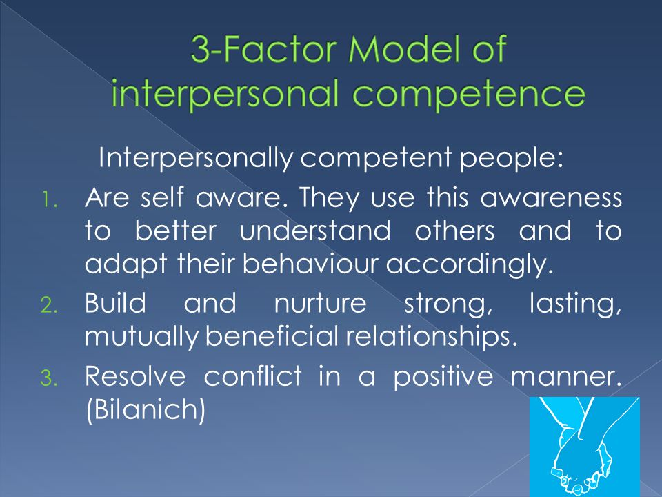 Interpersonally competent people: 1. Are self aware. They use this awareness to better understand others and to adapt their behaviour accordingly. 2.