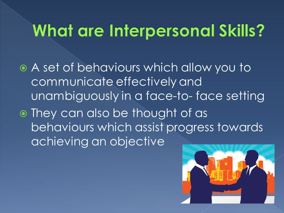  A set of behaviours which allow you to communicate effectively and unambiguously in a face-to- face setting  They can also be thought of as behavio