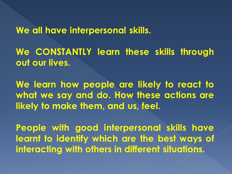 We all have interpersonal skills. We CONSTANTLY learn these skills through out our lives. We learn how people are likely to react to what we say and d
