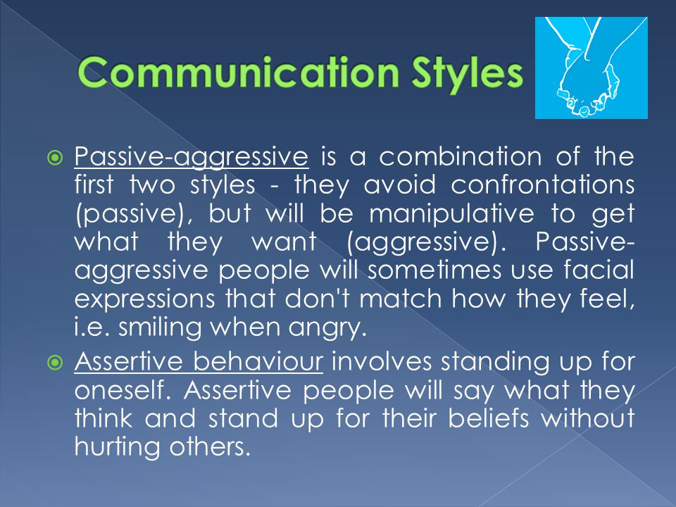  Passive-aggressive is a combination of the first two styles - they avoid confrontations (passive), but will be manipulative to get what they want (a
