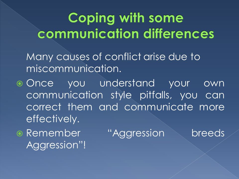 Many causes of conflict arise due to miscommunication.  Once you understand your own communication style pitfalls, you can correct them and communica