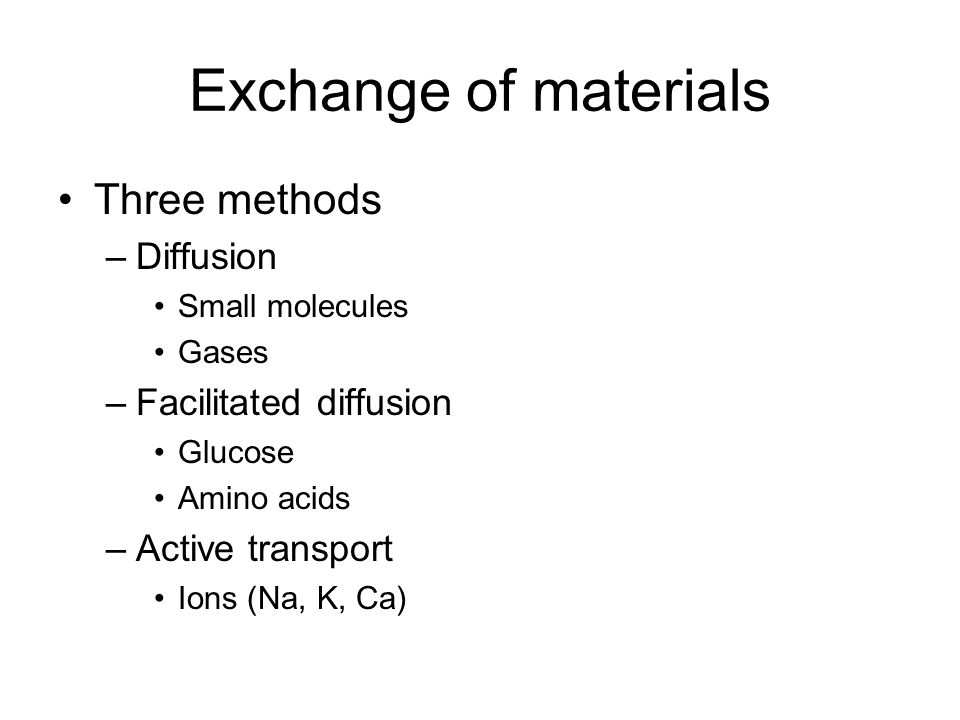 Exchange of materials Three methods –Diffusion Small molecules Gases –Facilitated diffusion Glucose Amino acids –Active transport Ions (Na, K, Ca)